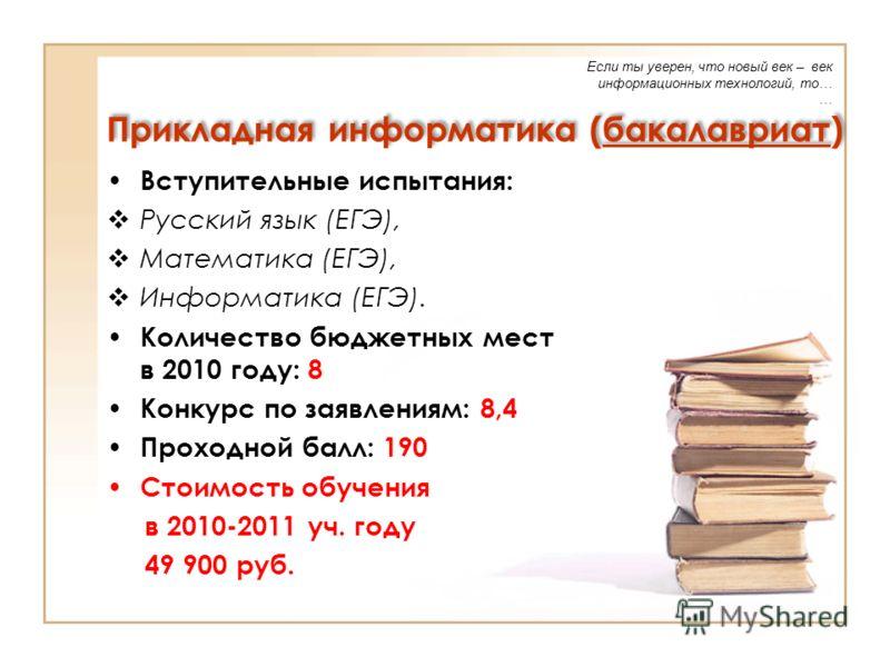 Прикладная информатика (бакалавриат) Вступительные испытания: Русский язык (ЕГЭ), Математика (ЕГЭ), Информатика (ЕГЭ). Количество бюджетных мест в 2010 году: 8 Конкурс по заявлениям: 8,4 Проходной балл: 190 Стоимость обучения в 2010-2011 уч. году 49