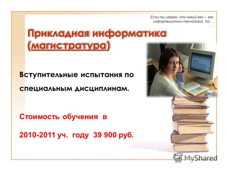 Прикладная информатика (магистратура) Если ты уверен, что новый век – век информационных технологий, то… … Вступительные испытания по специальным дисциплинам. Стоимость обучения в 2010-2011 уч. году 39 900 руб.