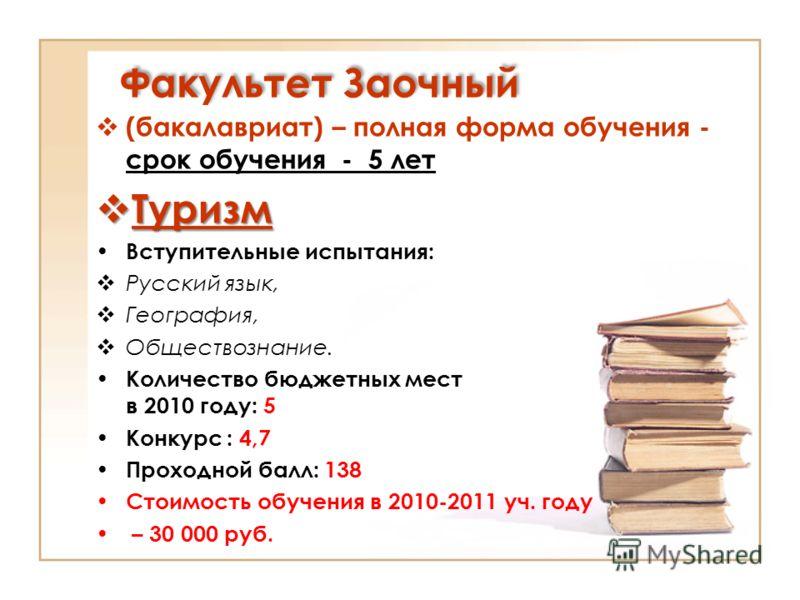 Факультет Заочный (бакалавриат) – полная форма обучения - срок обучения - 5 лет Туризм Туризм Вступительные испытания: Русский язык, География, Обществознание. Количество бюджетных мест в 2010 году: 5 Конкурс : 4,7 Проходной балл: 138 Стоимость обуче