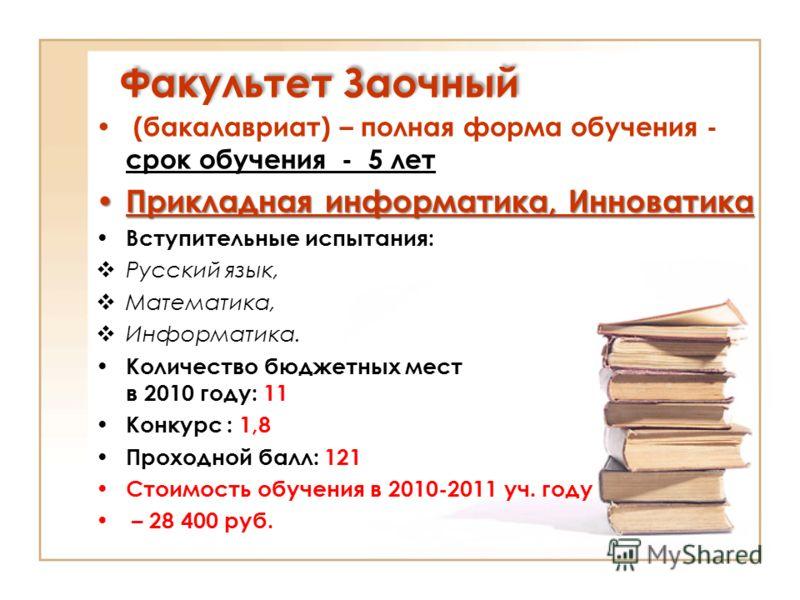 Факультет Заочный (бакалавриат) – полная форма обучения - срок обучения - 5 лет Прикладная информатика, Инноватика Прикладная информатика, Инноватика Вступительные испытания: Русский язык, Математика, Информатика. Количество бюджетных мест в 2010 год