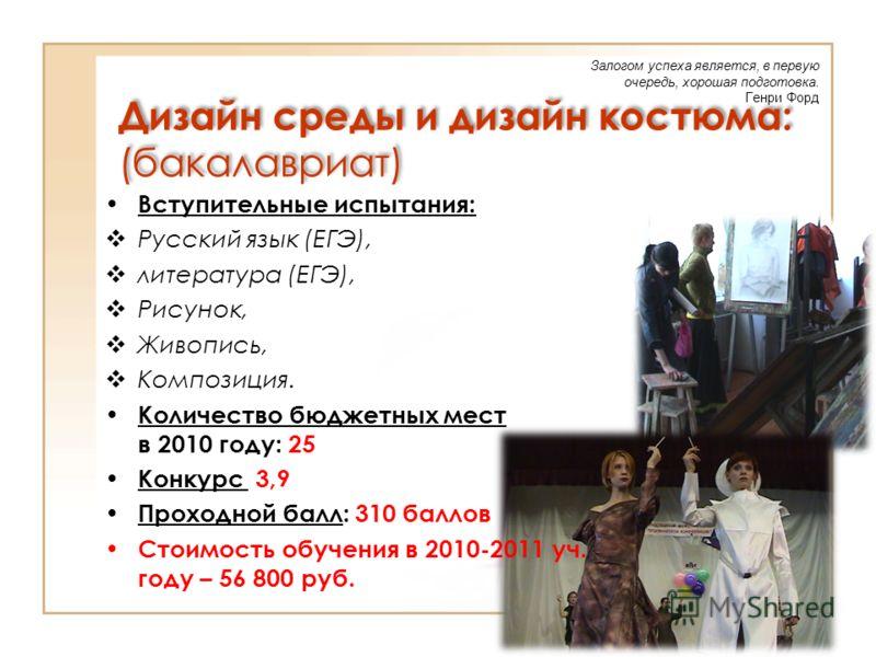 Дизайн среды и дизайн костюма: (бакалавриат) Вступительные испытания: Русский язык (ЕГЭ), литература (ЕГЭ), Рисунок, Живопись, Композиция. Количество бюджетных мест в 2010 году: 25 Конкурс 3,9 Проходной балл: 310 баллов Стоимость обучения в 2010-2011