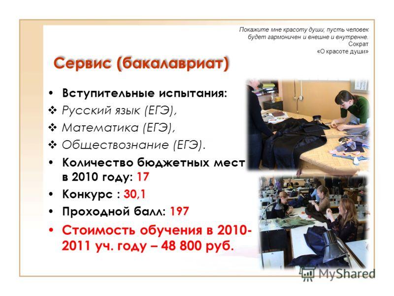 Сервис (бакалавриат) Вступительные испытания: Русский язык (ЕГЭ), Математика (ЕГЭ), Обществознание (ЕГЭ). Количество бюджетных мест в 2010 году: 17 Конкурс : 30,1 Проходной балл: 197 Стоимость обучения в 2010- 2011 уч. году – 48 800 руб. Покажите мне