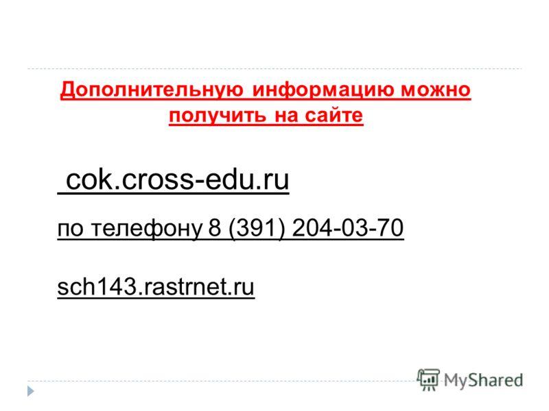 Дополнительную информацию можно получить на сайте cok.cross-edu.ru по телефону 8 (391) 204-03-70 sch143.rastrnet.ru