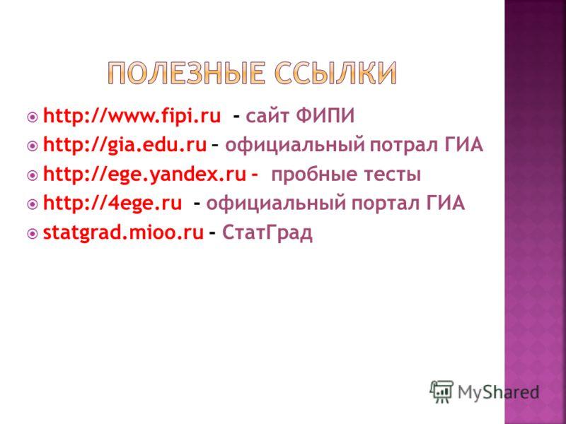 http://www.fipi.ru - сайт ФИПИ http://gia.edu.ru – официальный потрал ГИА http://ege.yandex.ru - пробные тесты http://4ege.ru - официальный портал ГИА statgrad.mioo.ru - СтатГрад