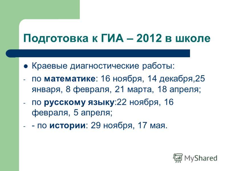 Подготовка к ГИА – 2012 в школе Краевые диагностические работы: - по математике: 16 ноября, 14 декабря,25 января, 8 февраля, 21 марта, 18 апреля; - по русскому языку:22 ноября, 16 февраля, 5 апреля; - - по истории: 29 ноября, 17 мая.