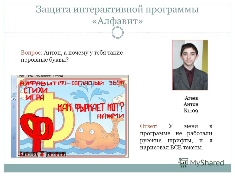 Защита интерактивной программы «Алфавит» Вопрос: Антон, а почему у тебя такие неровные буквы? Ответ: У меня в программе не работали русские шрифты, и я нарисовал ВСЕ тексты. Агеев Антон К1109