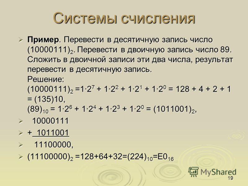 Пример. Перевести в десятичную запись число (10000111) 2. Перевести в двоичную запись число 89. Сложить в двоичной записи эти два числа, результат перевести в десятичную запись. Решение: (10000111) 2 =1·2 7 + 1·2 2 + 1·2 1 + 1·2 0 = 128 + 4 + 2 + 1 =