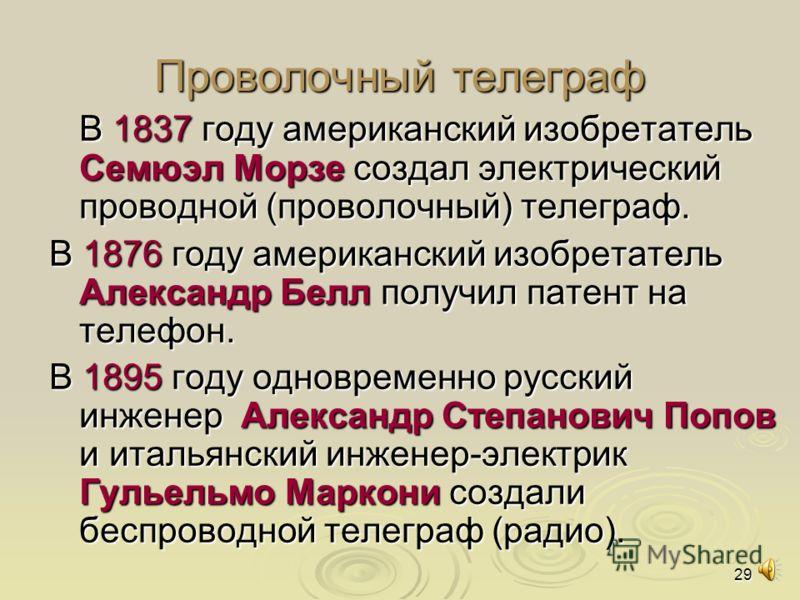 29 Проволочный телеграф В 1837 году американский изобретатель Семюэл Морзе создал электрический проводной (проволочный) телеграф. В 1876 году американский изобретатель Александр Белл получил патент на телефон. В 1895 году одновременно русский инженер