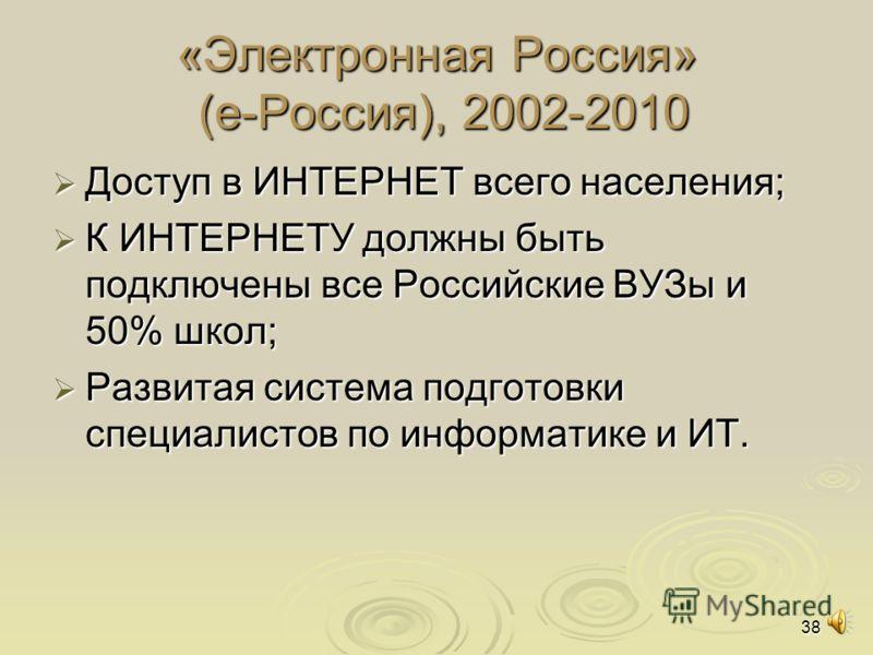 38 «Электронная Россия» (е-Россия), 2002-2010 Доступ в ИНТЕРНЕТ всего населения; Доступ в ИНТЕРНЕТ всего населения; К ИНТЕРНЕТУ должны быть подключены все Российские ВУЗы и 50% школ; К ИНТЕРНЕТУ должны быть подключены все Российские ВУЗы и 50% школ;