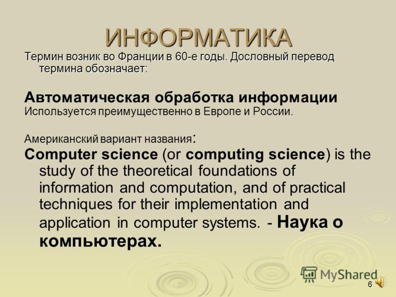 6 ИНФОРМАТИКА Термин возник во Франции в 60-е годы. Дословный перевод термина обозначает: Автоматическая обработка информации Используется преимущественно в Европе и России. Американский вариант названия : Computer science (or computing science) is t