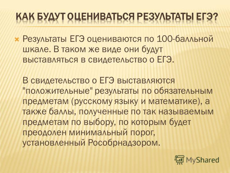 Результаты ЕГЭ оцениваются по 100-балльной шкале. В таком же виде они будут выставляться в свидетельство о ЕГЭ. В свидетельство о ЕГЭ выставляются