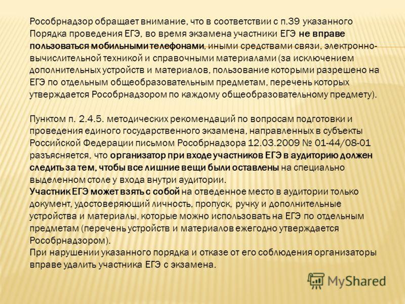 Рособрнадзор обращает внимание, что в соответствии с п.39 указанного Порядка проведения ЕГЭ, во время экзамена участники ЕГЭ не вправе пользоваться мобильными телефонами, иными средствами связи, электронно- вычислительной техникой и справочными матер