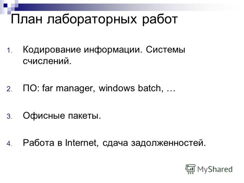 План лабораторных работ 1. Кодирование информации. Системы счислений. 2. ПО: far manager, windows batch, … 3. Офисные пакеты. 4. Работа в Internet, сдача задолженностей.