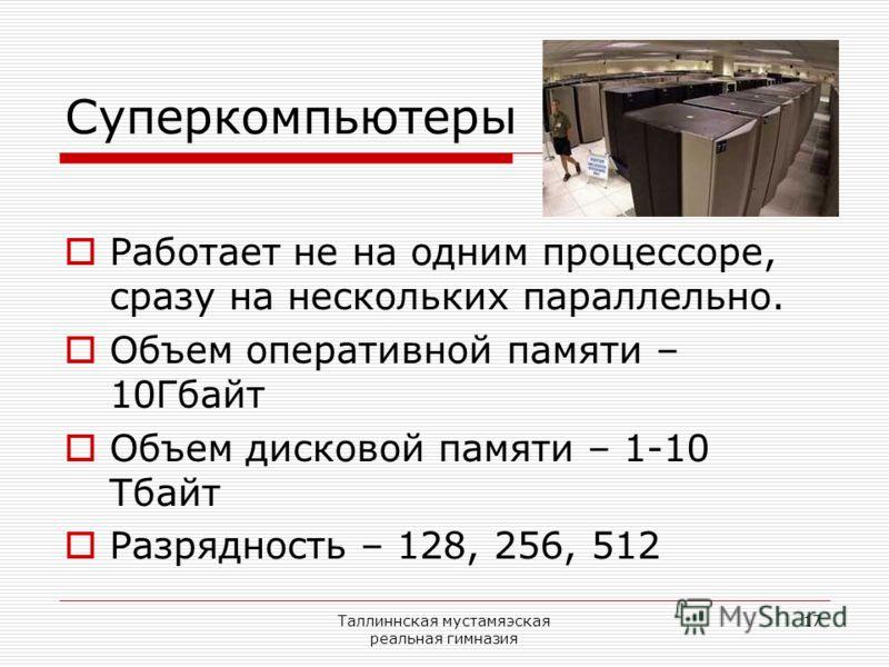 Таллиннская мустамяэская реальная гимназия 17 Суперкомпьютеры Работает не на одним процессоре, сразу на нескольких параллельно. Объем оперативной памяти – 10Гбайт Объем дисковой памяти – 1-10 Тбайт Разрядность – 128, 256, 512