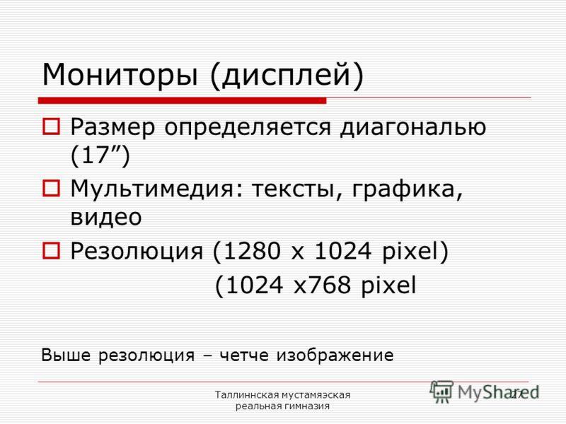 Таллиннская мустамяэская реальная гимназия 27 Мониторы (дисплей) Размер определяется диагональю (17) Мультимедия: тексты, графика, видео Резолюция (1280 х 1024 pixel) (1024 x768 pixel Выше резолюция – четче изображение
