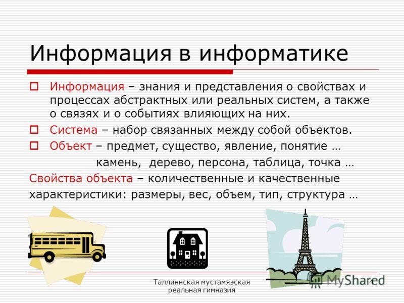 Таллиннская мустамяэская реальная гимназия 4 Информация в информатике Информация – знания и представления о свойствах и процессах абстрактных или реальных систем, а также о связях и о событиях влияющих на них. Система – набор связанных между собой об