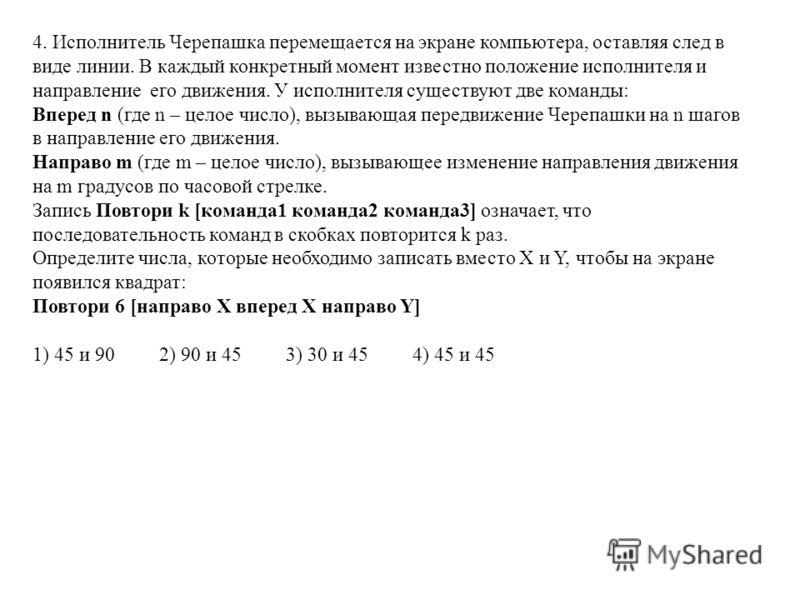 4. Исполнитель Черепашка перемещается на экране компьютера, оставляя след в виде линии. В каждый конкретный момент известно положение исполнителя и направление его движения. У исполнителя существуют две команды: Вперед n (где n – целое число), вызыва