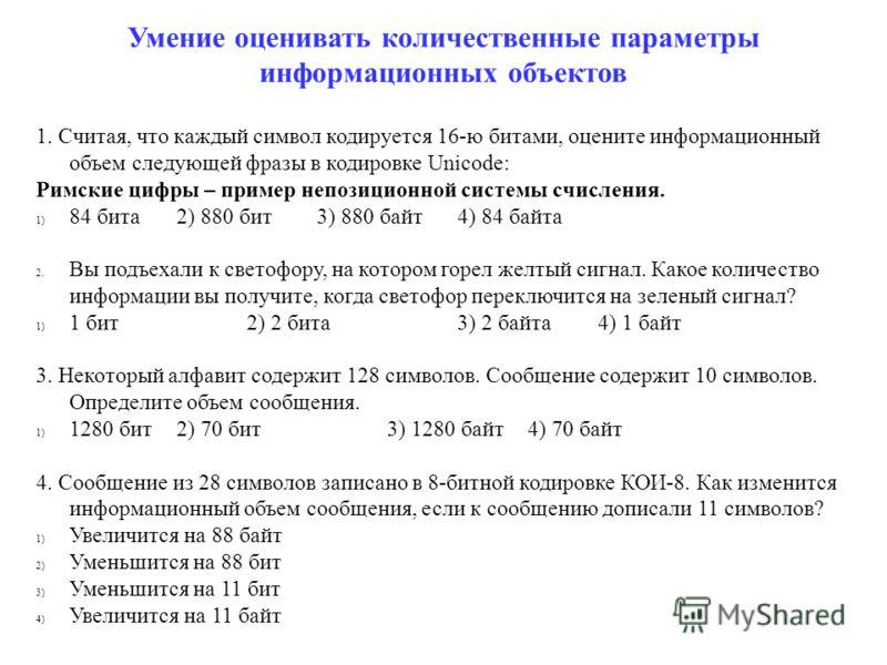 Умение оценивать количественные параметры информационных объектов 1. Считая, что каждый символ кодируется 16-ю битами, оцените информационный объем следующей фразы в кодировке Unicode: Римские цифры – пример непозиционной системы счисления. 1) 84 бит