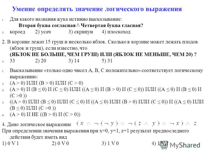 Умение определять значение логического выражения 1. Для какого названия жука истинно высказывание: Вторая буква согласная /\ Четвертая буква гласная? 1) короед2) усач3) скрипун4) плоскоход 2. В корзине лежат 15 груш и несколько яблок. Сколько в корзи