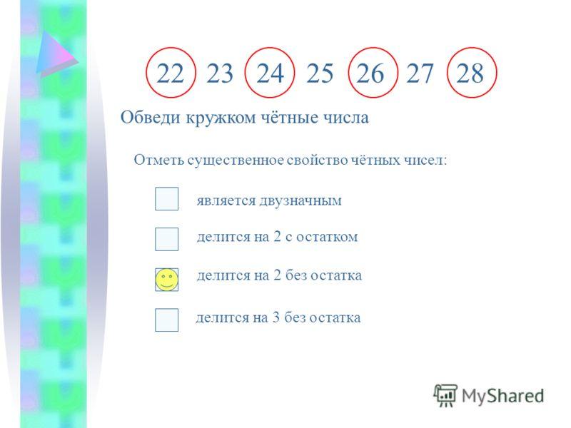 22 23 24 25 26 27 28 Обведи кружком чётные числа Отметь существенное свойство чётных чисел: является двузначным делится на 2 с остатком делится на 2 без остатка делится на 3 без остатка