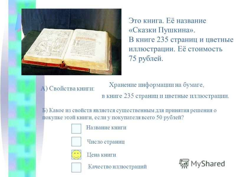 Это книга. Её название «Сказки Пушкина». В книге 235 страниц и цветные иллюстрации. Её стоимость 75 рублей. А) Свойства книги: Хранение информации на бумаге, в книге 235 страниц и цветные иллюстрации. Б) Какое из свойств является существенным для при