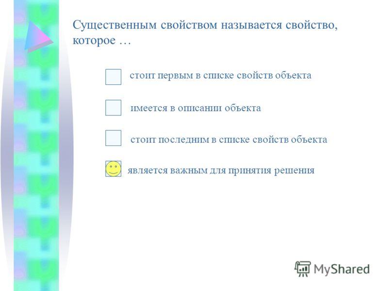 Существенным свойством называется свойство, которое … стоит последним в списке свойств объекта стоит первым в списке свойств объекта имеется в описании объекта является важным для принятия решения