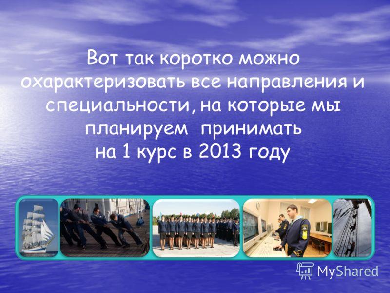 Вот так коротко можно охарактеризовать все направления и специальности, на которые мы планируем принимать на 1 курс в 2013 году