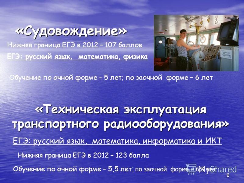 6 Обучение по очной форме – 5,5 лет ; по заочной форме – 6,5 лет «Судовождение» ЕГЭ: русский язык, математика, физика «Техническая эксплуатация транспортного радиооборудования» Нижняя граница ЕГЭ в 2012 – 107 баллов ЕГЭ: русский язык, математика, инф