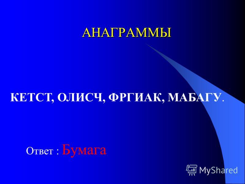 АНАГРАММЫ Ответ : Бумага КЕТСТ, ОЛИСЧ, ФРГИАК, МАБАГУ.