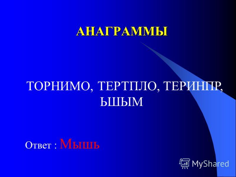 АНАГРАММЫ Ответ : Мышь ТОРНИМО, ТЕРТПЛО, ТЕРИНПР, ЬШЫМ