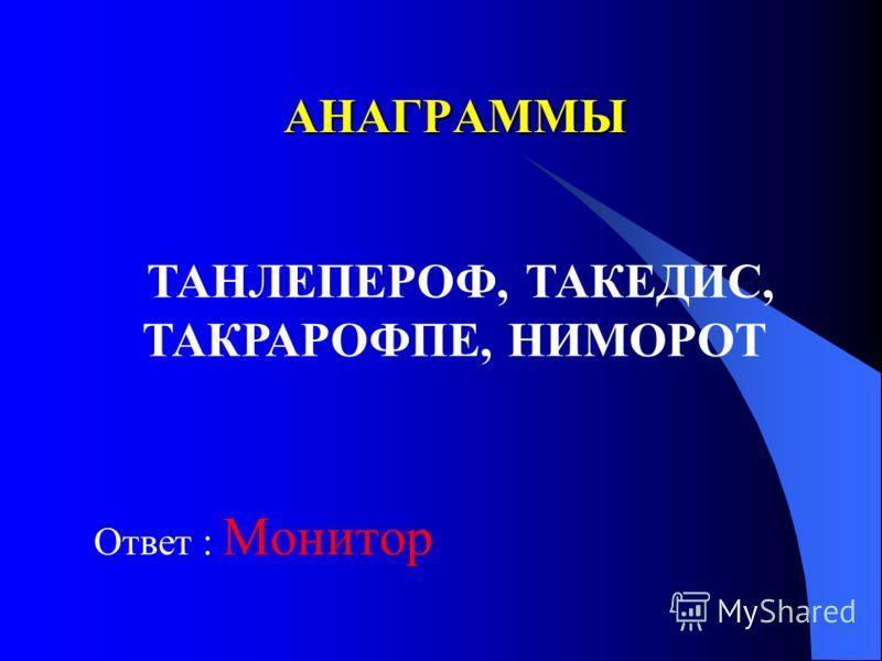 АНАГРАММЫ Ответ : Монитор ТАНЛЕПЕРОФ, ТАКЕДИС, ТАКРАРОФПЕ, НИМОРОТ