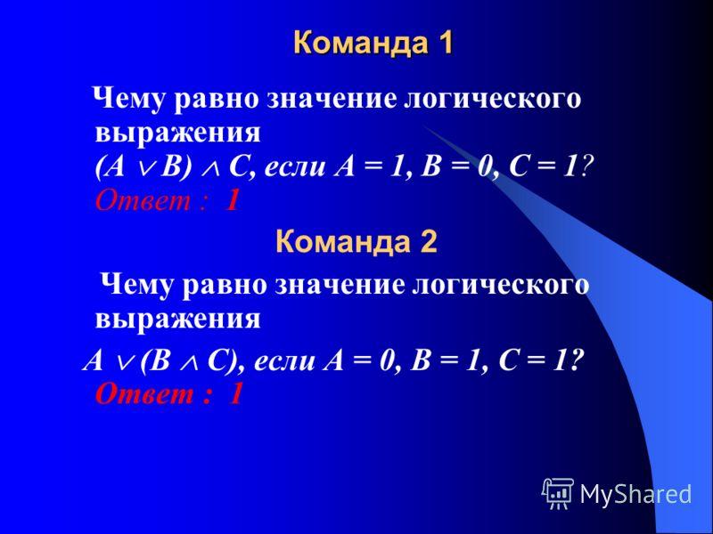 Команда 1 Чему равно значение логического выражения (А В) С, если А = 1, В = 0, С = 1? Ответ : 1 Команда 2 Чему равно значение логического выражения А (В С), если А = 0, В = 1, С = 1? Ответ : 1