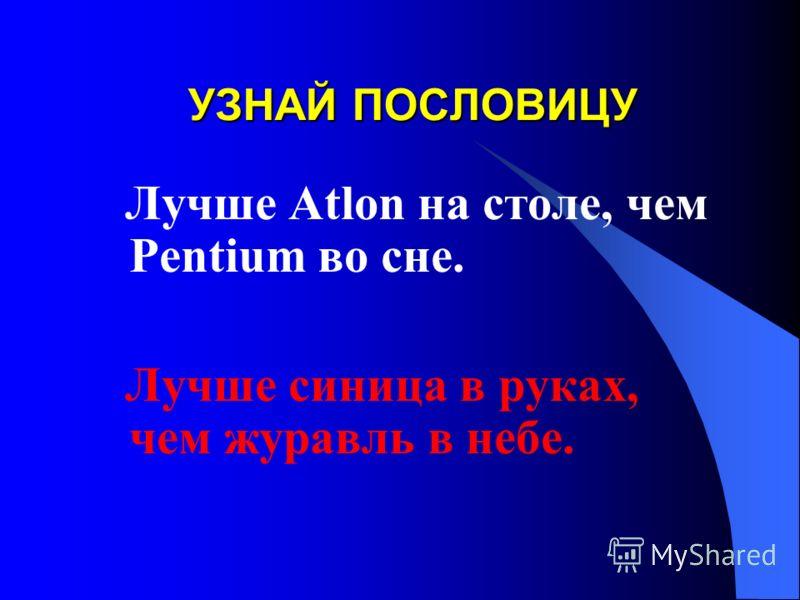 Лучше Atlon на столе, чем Pentium во сне. Лучше синица в руках, чем журавль в небе.