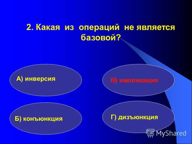 2. Какая из операций не является базовой? А) инверсия Б) конъюнкция Г) дизъюнкция В) импликация