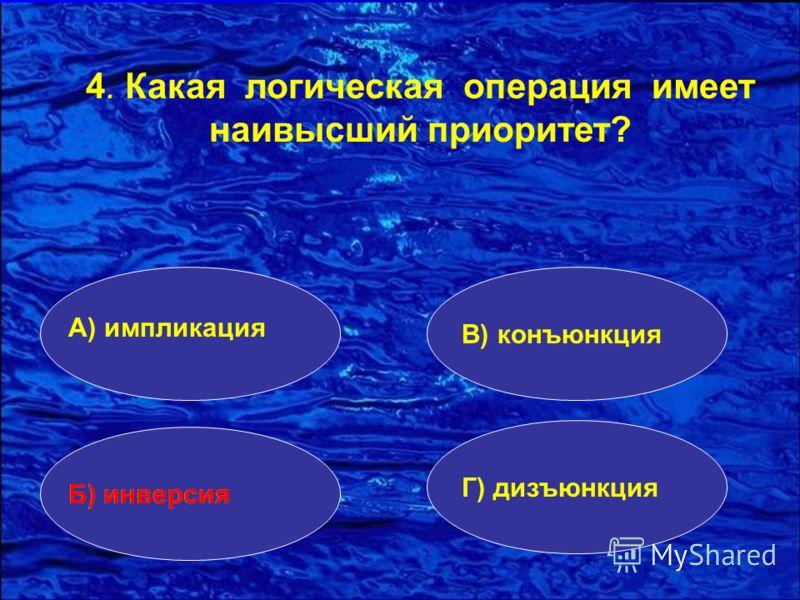 4. Какая логическая операция имеет наивысший приоритет? А) импликация Б) инверсия Г) дизъюнкция В) конъюнкция Б) инверсия