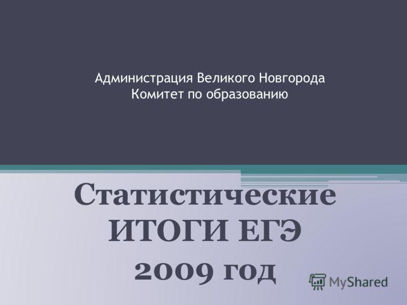 Администрация Великого Новгорода Комитет по образованию Статистические ИТОГИ ЕГЭ 2009 год