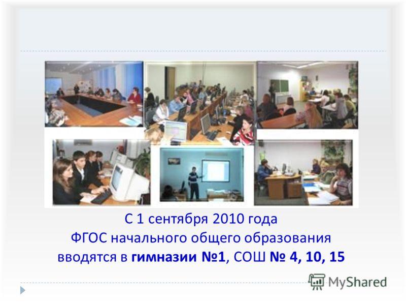 С 1 сентября 2010 года ФГОС начального общего образования вводятся в гимназии 1, СОШ 4, 10, 15