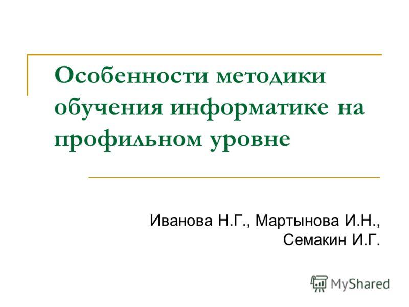 Особенности методики обучения информатике на профильном уровне Иванова Н.Г., Мартынова И.Н., Семакин И.Г.