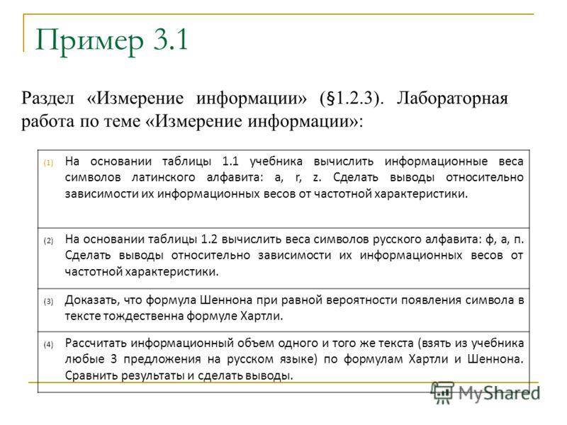 Пример 3.1 Раздел «Измерение информации» ( § 1.2.3). Лабораторная работа по теме «Измерение информации»: (1) На основании таблицы 1.1 учебника вычислить информационные веса символов латинского алфавита: a, r, z. Сделать выводы относительно зависимост