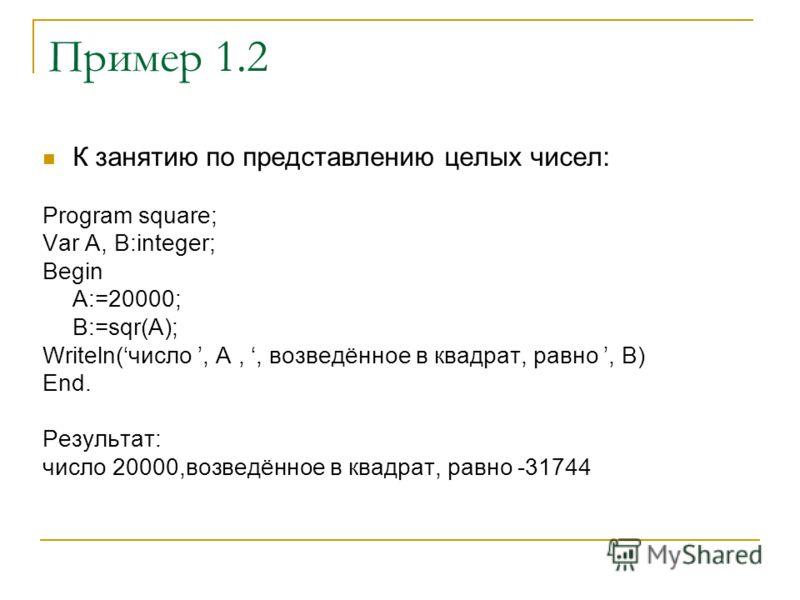 Пример 1.2 К занятию по представлению целых чисел: Program square; Var A, B:integer; Begin A:=20000; B:=sqr(A); Writeln(число, А,, возведённое в квадрат, равно, B) End. Результат: число 20000,возведённое в квадрат, равно -31744