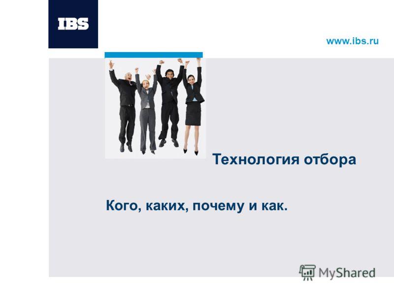 www.ibs.ru Кого, каких, почему и как. Технология отбора