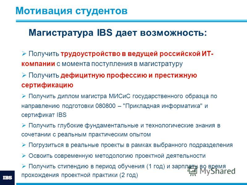 Мотивация студентов Магистратура IBS дает возможность: Получить трудоустройство в ведущей российской ИТ- компании с момента поступления в магистратуру Получить дефицитную профессию и престижную сертификацию Получить диплом магистра МИСиС государствен