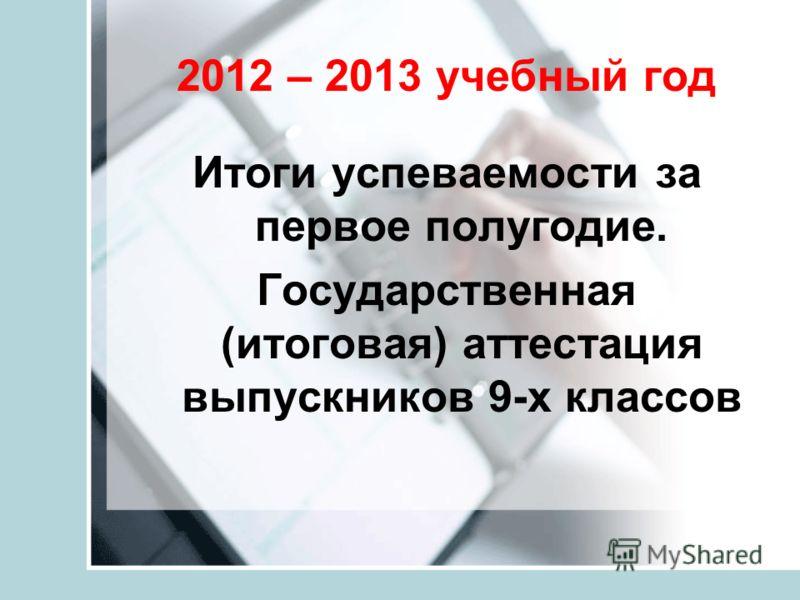 2012 – 2013 учебный год Итоги успеваемости за первое полугодие. Государственная (итоговая) аттестация выпускников 9-х классов