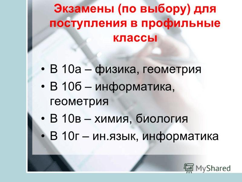 Экзамены (по выбору) для поступления в профильные классы В 10а – физика, геометрия В 10б – информатика, геометрия В 10в – химия, биология В 10г – ин.язык, информатика