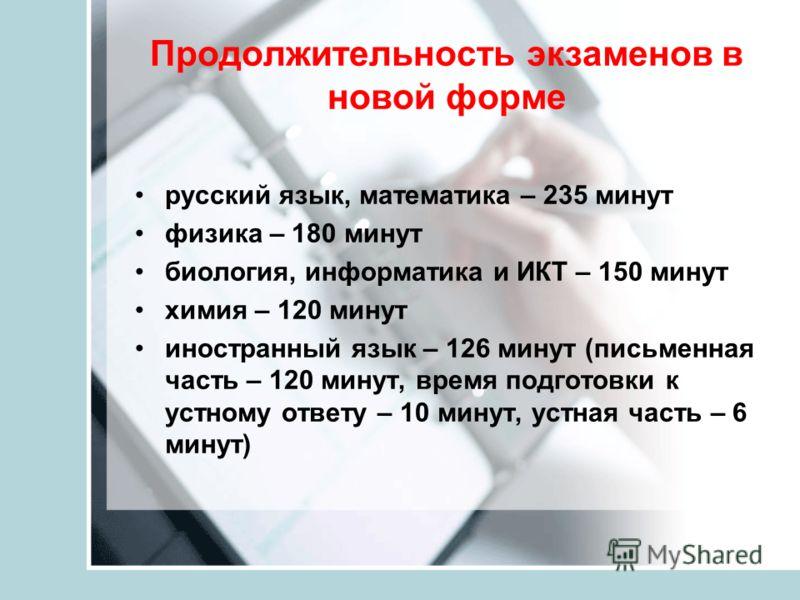 Продолжительность экзаменов в новой форме русский язык, математика – 235 минут физика – 180 минут биология, информатика и ИКТ – 150 минут химия – 120 минут иностранный язык – 126 минут (письменная часть – 120 минут, время подготовки к устному ответу