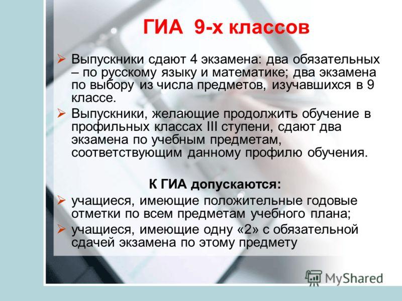 ГИА 9-х классов Выпускники сдают 4 экзамена: два обязательных – по русскому языку и математике; два экзамена по выбору из числа предметов, изучавшихся в 9 классе. Выпускники, желающие продолжить обучение в профильных классах III ступени, сдают два эк