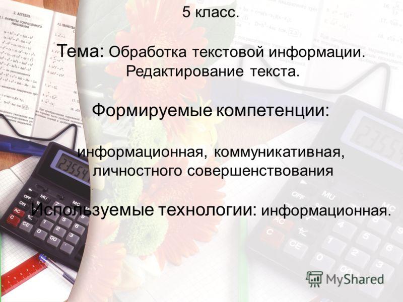 5 класс. Тема: Обработка текстовой информации. Редактирование текста. Формируемые компетенции: информационная, коммуникативная, личностного совершенствования Используемые технологии: информационная.