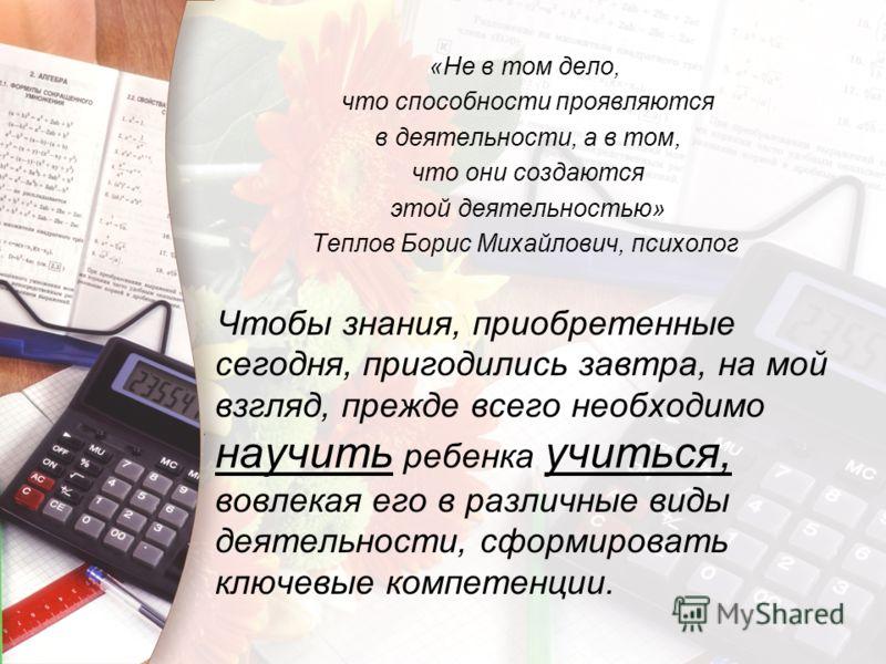 «Не в том дело, что способности проявляются в деятельности, а в том, что они создаются этой деятельностью» Теплов Борис Михайлович, психолог Чтобы знания, приобретенные сегодня, пригодились завтра, на мой взгляд, прежде всего необходимо научить ребен