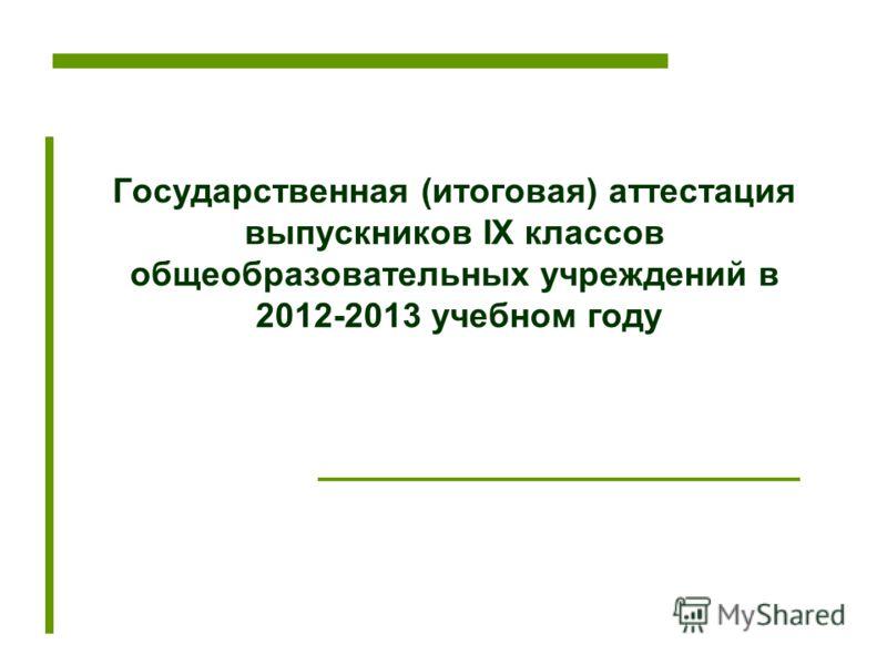 Государственная (итоговая) аттестация выпускников IX классов общеобразовательных учреждений в 2012-2013 учебном году