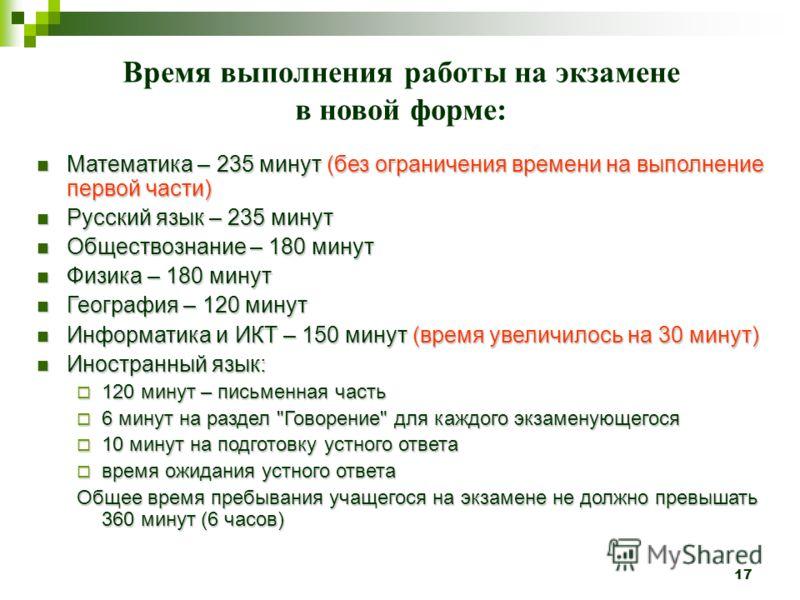 17 Время выполнения работы на экзамене в новой форме: Математика – 235 минут (без ограничения времени на выполнение первой части) Математика – 235 минут (без ограничения времени на выполнение первой части) Русский язык – 235 минут Русский язык – 235